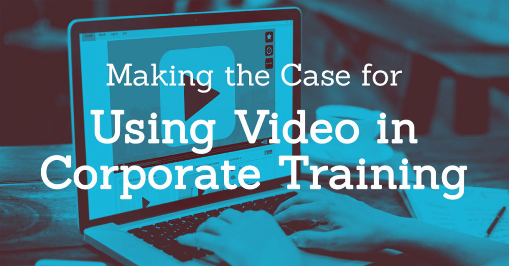Making the Case for Using Video in Corporate Learning & Development
