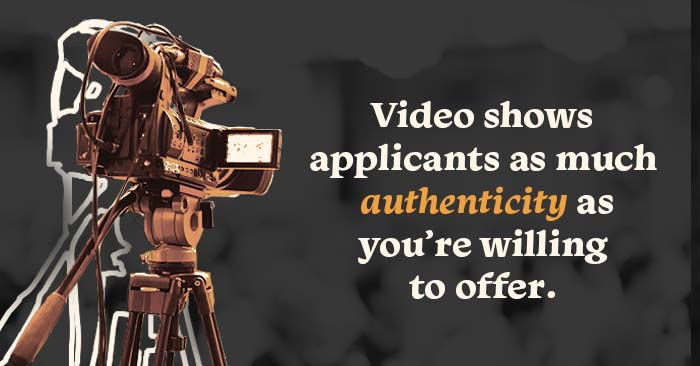 Video shows applicants as much authenticity as you're willing to offer.
